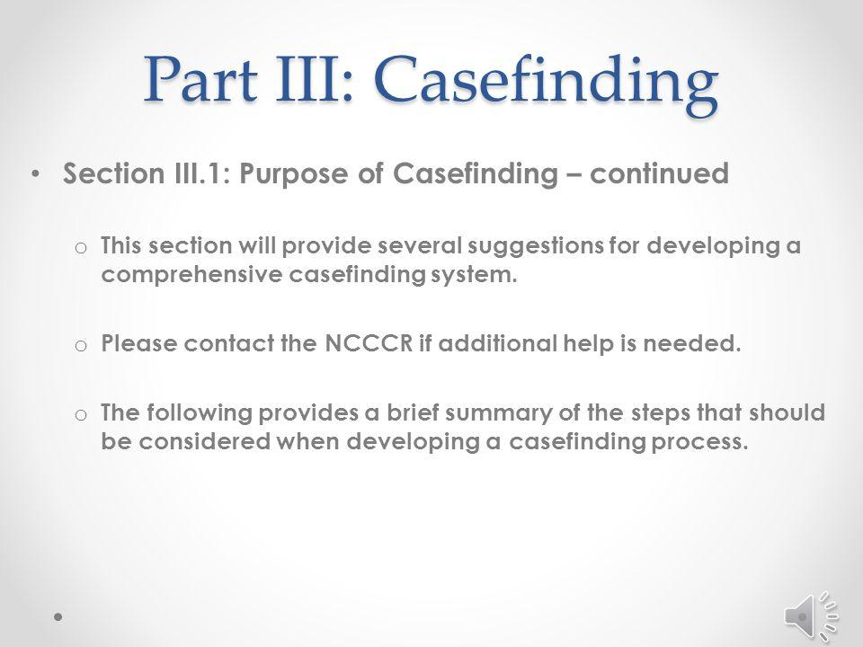 Part III: Casefinding Section III.1: Purpose of Casefinding – continued o Best method of casefinding varies depending on several factors.