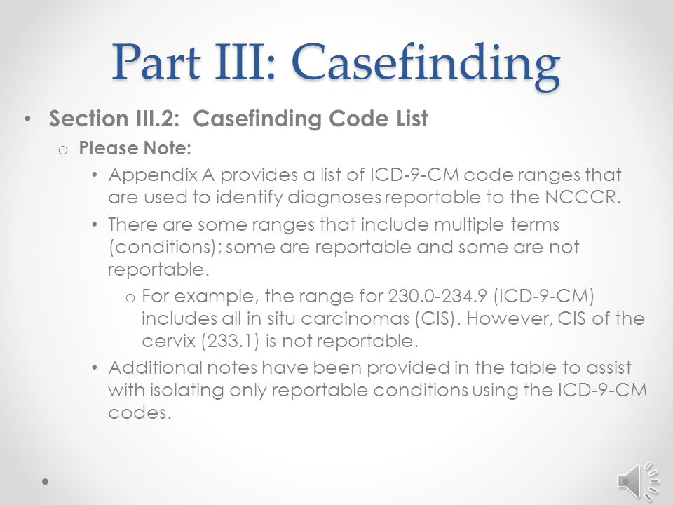 Part III: Casefinding Section III.2: Casefinding Code List o Certain ICD-9-CM codes can be used to identify reportable cases from billing and other reports.