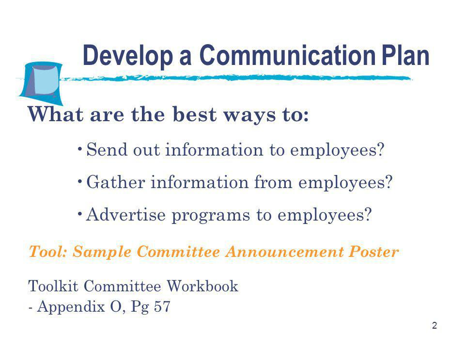 2 Develop a Communication Plan What are the best ways to: Send out information to employees? Gather information from employees? Advertise programs to