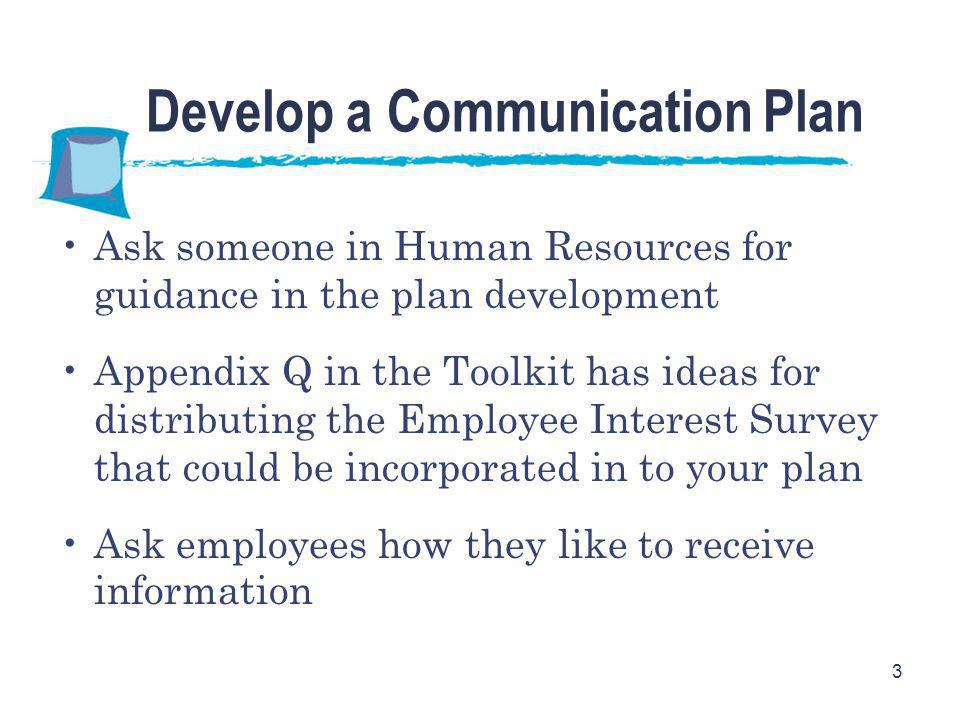 3 Ask someone in Human Resources for guidance in the plan development Appendix Q in the Toolkit has ideas for distributing the Employee Interest Surve