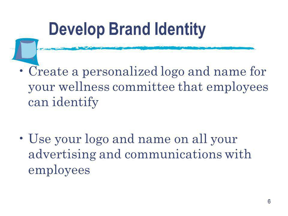 6 Develop Brand Identity Create a personalized logo and name for your wellness committee that employees can identify Use your logo and name on all your advertising and communications with employees