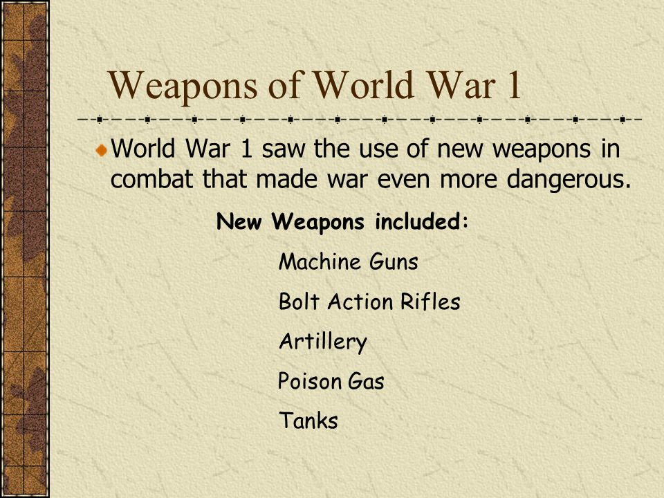 Weapons of World War 1 World War 1 saw the use of new weapons in combat that made war even more dangerous. New Weapons included: Machine Guns Bolt Act