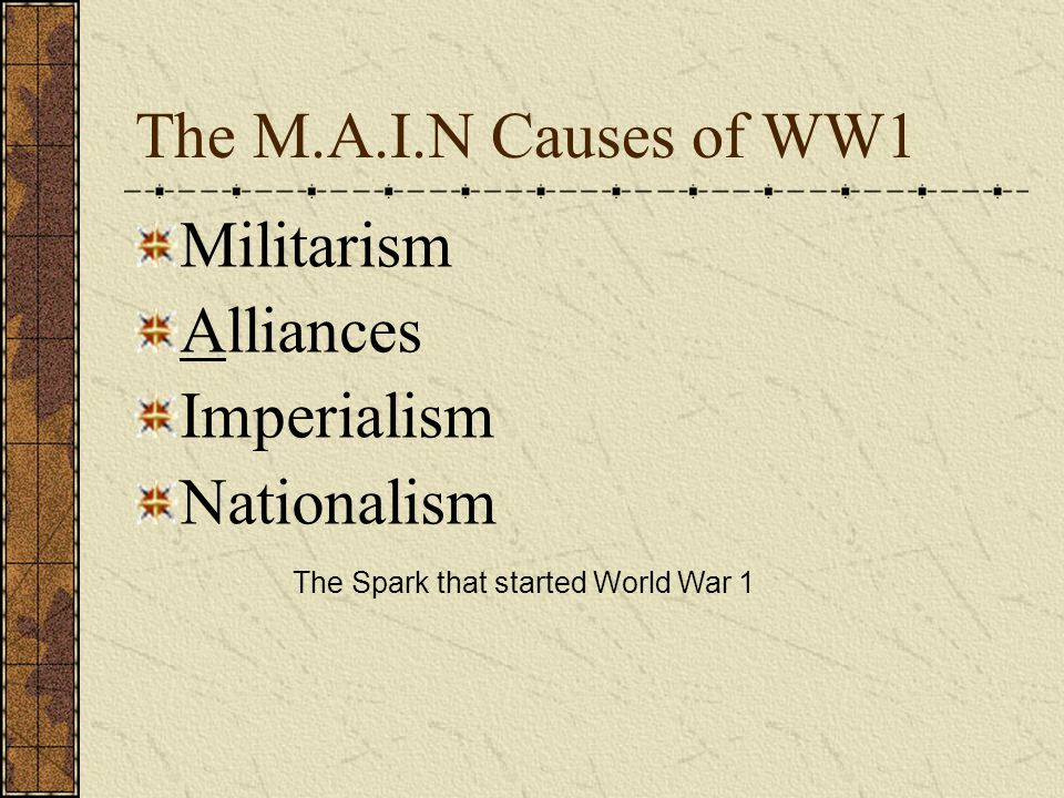 The M.A.I.N Causes of WW1 Militarism Alliances Imperialism Nationalism The Spark that started World War 1
