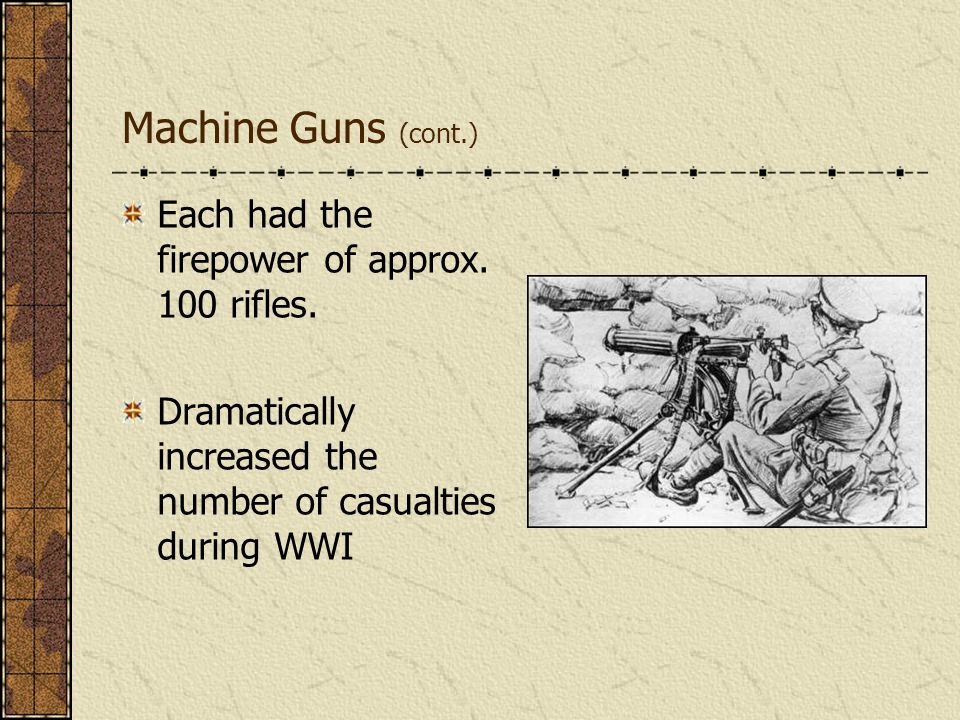 Machine Guns (cont.) Each had the firepower of approx. 100 rifles. Dramatically increased the number of casualties during WWI