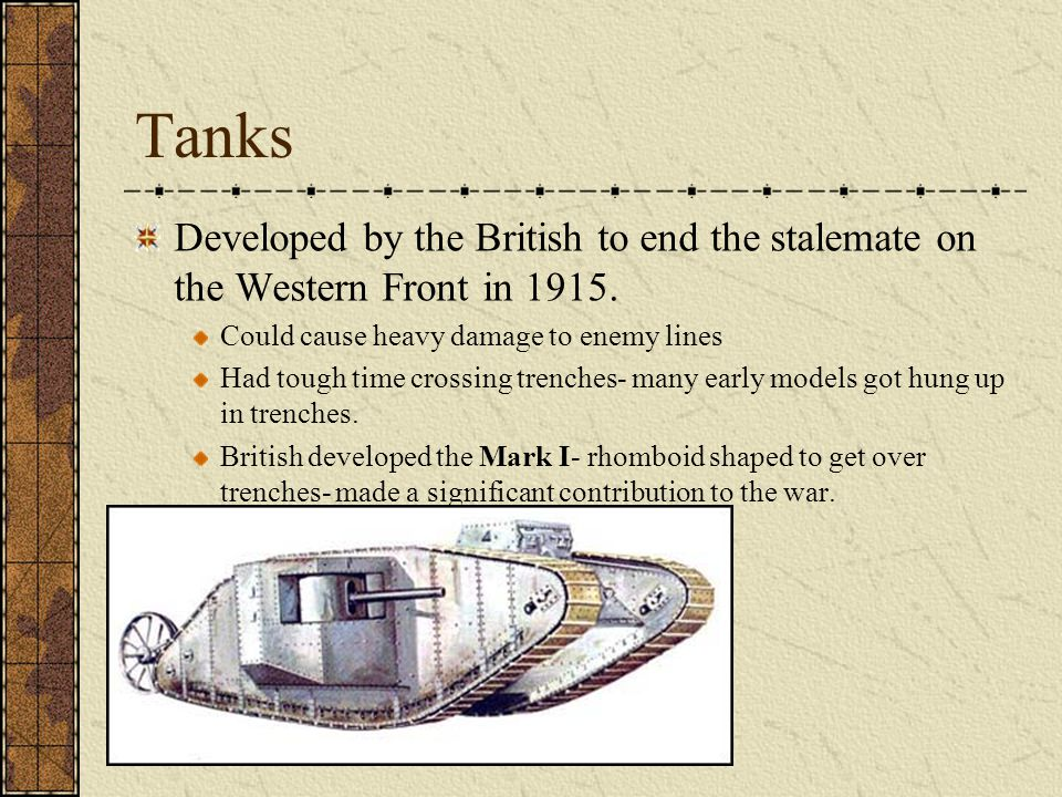Tanks Developed by the British to end the stalemate on the Western Front in 1915. Could cause heavy damage to enemy lines Had tough time crossing tren
