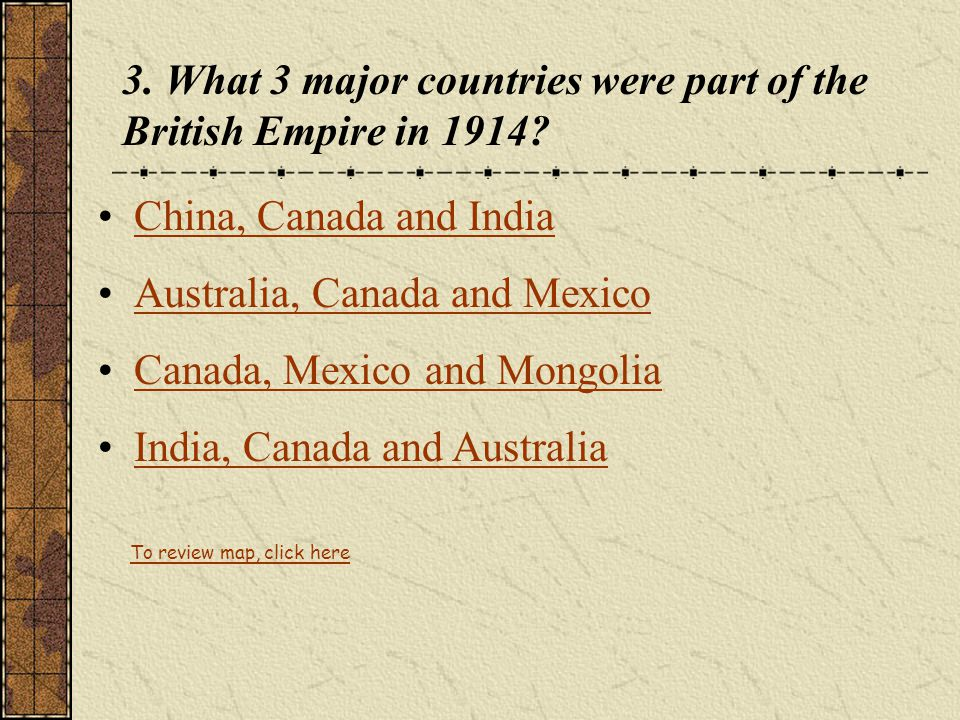 3. What 3 major countries were part of the British Empire in 1914? China, Canada and India Australia, Canada and Mexico Canada, Mexico and Mongolia In