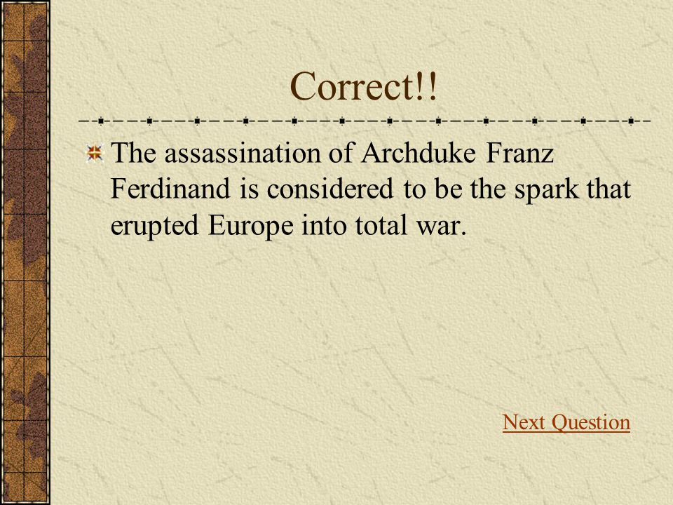 Correct!! The assassination of Archduke Franz Ferdinand is considered to be the spark that erupted Europe into total war. Next Question