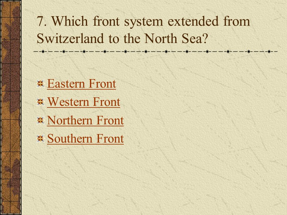 7. Which front system extended from Switzerland to the North Sea? Eastern Front Western Front Northern Front Southern Front