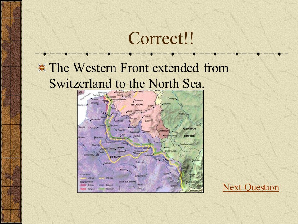 Correct!! The Western Front extended from Switzerland to the North Sea. Next Question