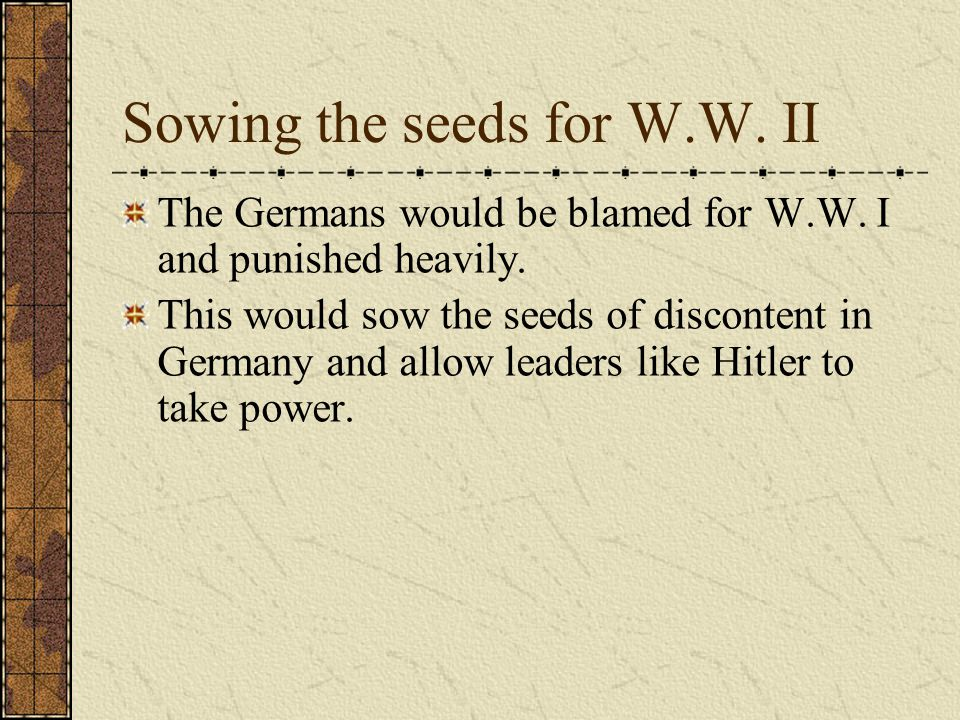 Sowing the seeds for W.W. II The Germans would be blamed for W.W. I and punished heavily. This would sow the seeds of discontent in Germany and allow