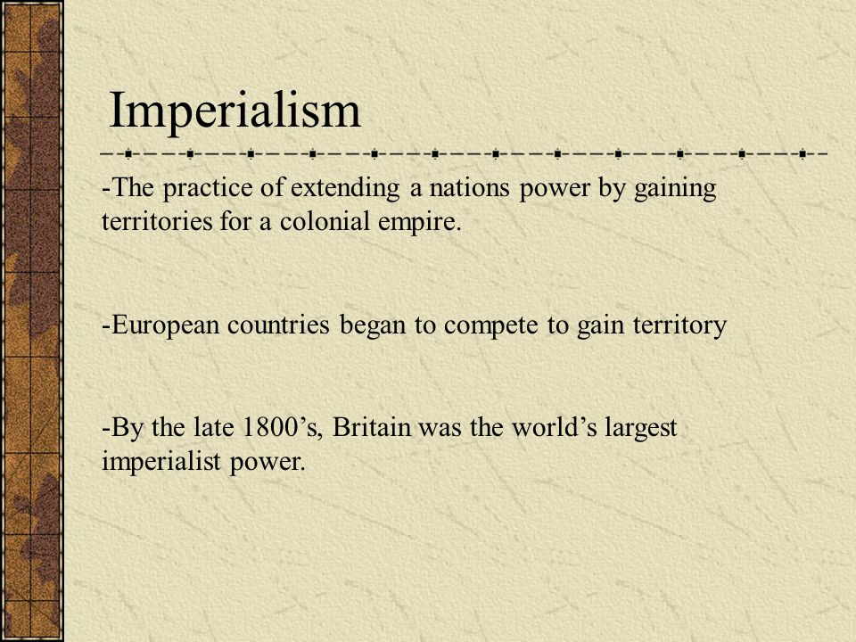 Imperialism -The practice of extending a nations power by gaining territories for a colonial empire. -European countries began to compete to gain terr