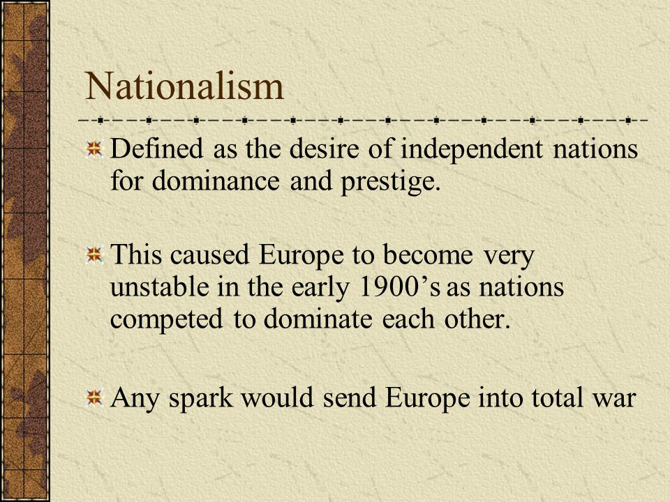 Nationalism Defined as the desire of independent nations for dominance and prestige. This caused Europe to become very unstable in the early 1900's as