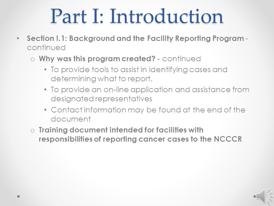Part I: Introduction Section I.1: Background and the Facility Electronic Reporting Program - continued o Purpose of this effort To alleviate under-reporting or a delay in reporting which can adversely affect incidence rates and research from incomplete data collection.