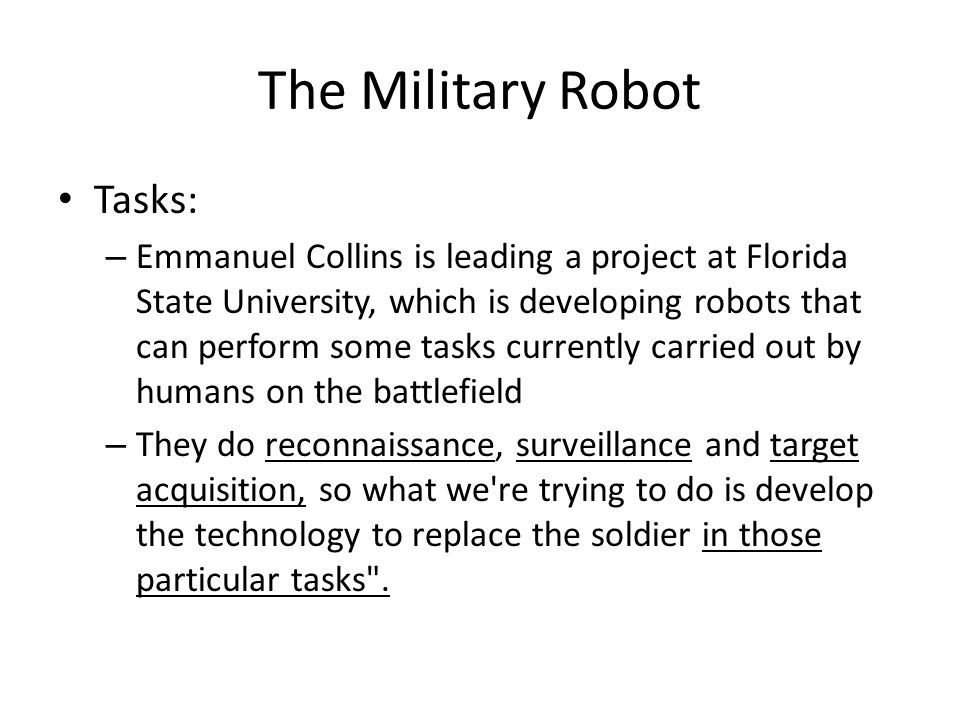 The Military Robot Tasks: – Emmanuel Collins is leading a project at Florida State University, which is developing robots that can perform some tasks currently carried out by humans on the battlefield – They do reconnaissance, surveillance and target acquisition, so what we re trying to do is develop the technology to replace the soldier in those particular tasks .