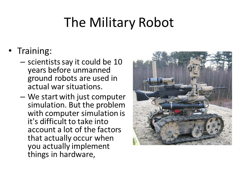 The Military Robot Training: – scientists say it could be 10 years before unmanned ground robots are used in actual war situations.