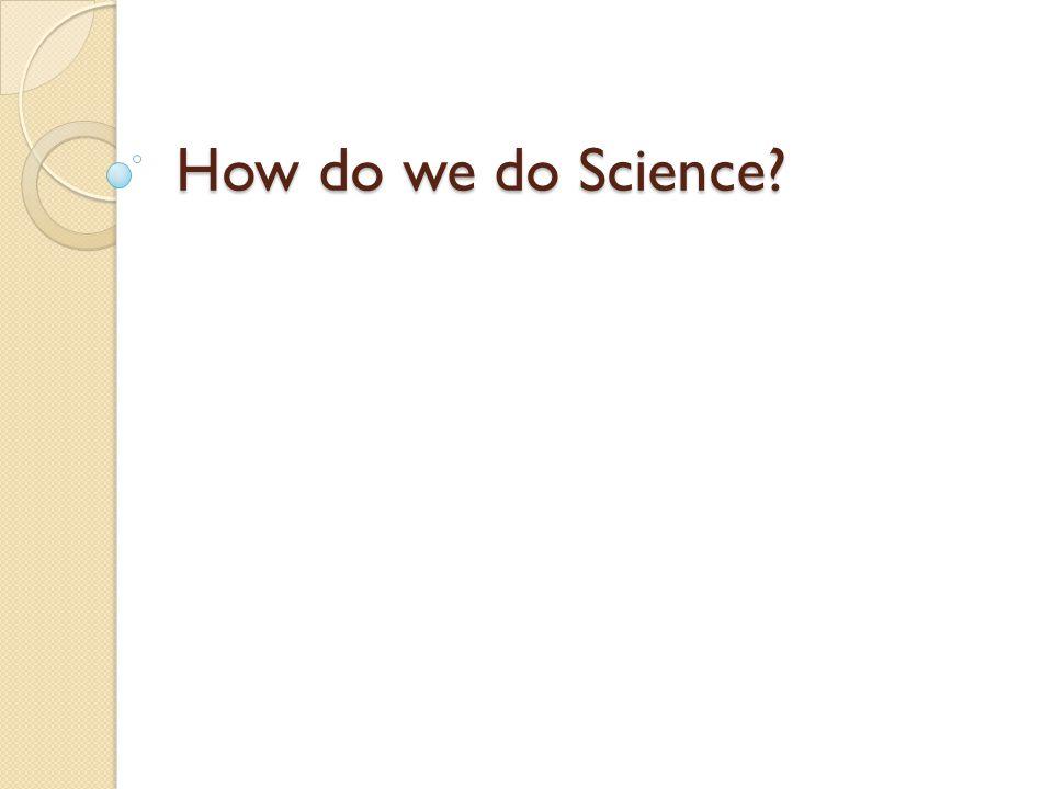 How do we do Science