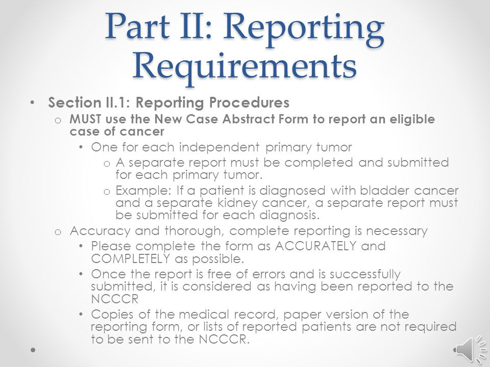 Part II: Reporting Requirements Section II.3: Cases NOT Required to be Reported o The following types of cases are not required to be reported: Prostate Intraepithelial Neoplasia, Grade III (PIN III) 8148/2 Cervix Intraepithelial Neoplasia, Grade III (CIN III) 8077/2 Carcinoma in situ (CIS) of the cervix only.