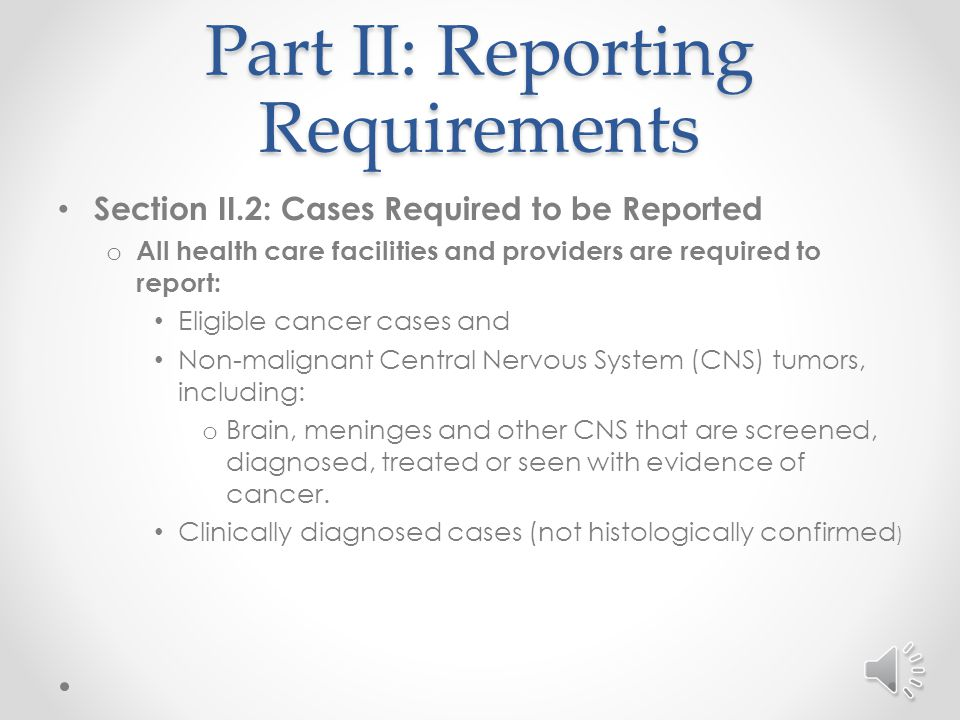 Part II: Reporting Requirements Section II.3 – continued: o Conditions of this situation: The other facility o Must be in North Carolina o Cannot be another physician's office or treatment center not associated with a North Carolina facility o Must have provided cancer directed management of this tumor o If patient seen at another facility other than this tumor, or for reasons other than the direct management of this tumor, the case must be reported by the physician.