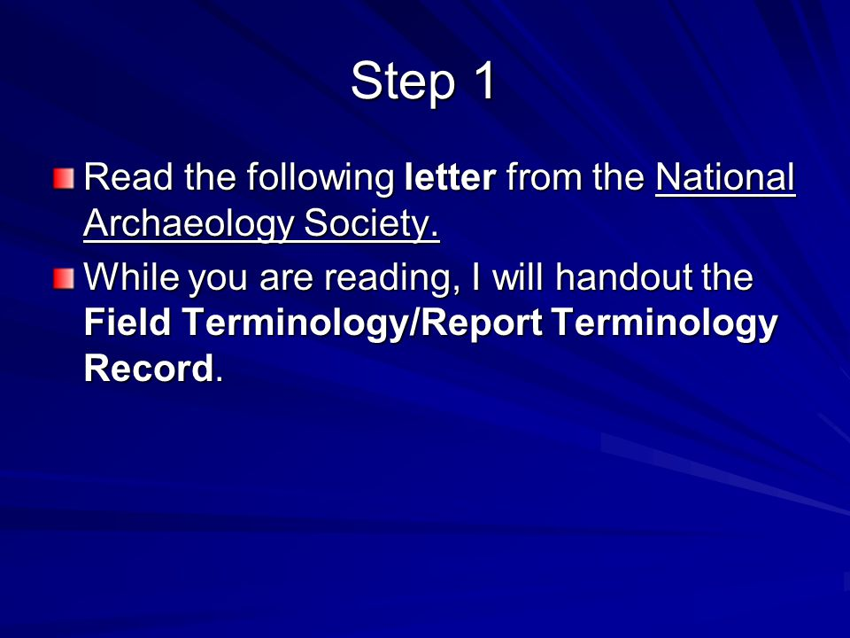 Step 1 Read the following letter from the National Archaeology Society. While you are reading, I will handout the Field Terminology/Report Terminology