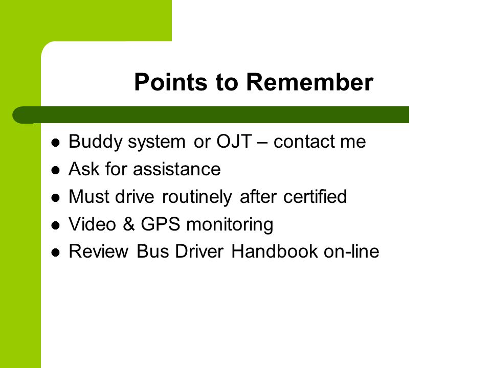 Points to Remember Buddy system or OJT – contact me Ask for assistance Must drive routinely after certified Video & GPS monitoring Review Bus Driver H