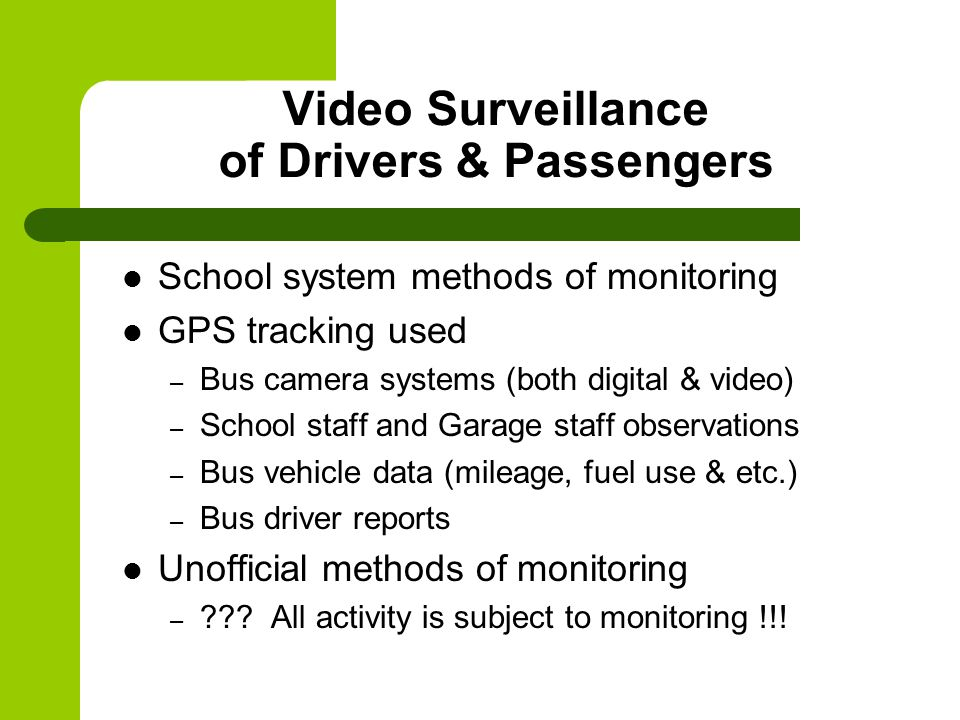 Video Surveillance of Drivers & Passengers School system methods of monitoring GPS tracking used – Bus camera systems (both digital & video) – School staff and Garage staff observations – Bus vehicle data (mileage, fuel use & etc.) – Bus driver reports Unofficial methods of monitoring – .