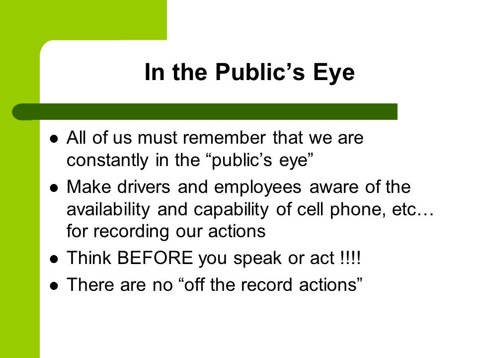 In the Public's Eye All of us must remember that we are constantly in the public's eye Make drivers and employees aware of the availability and capability of cell phone, etc… for recording our actions Think BEFORE you speak or act !!!.