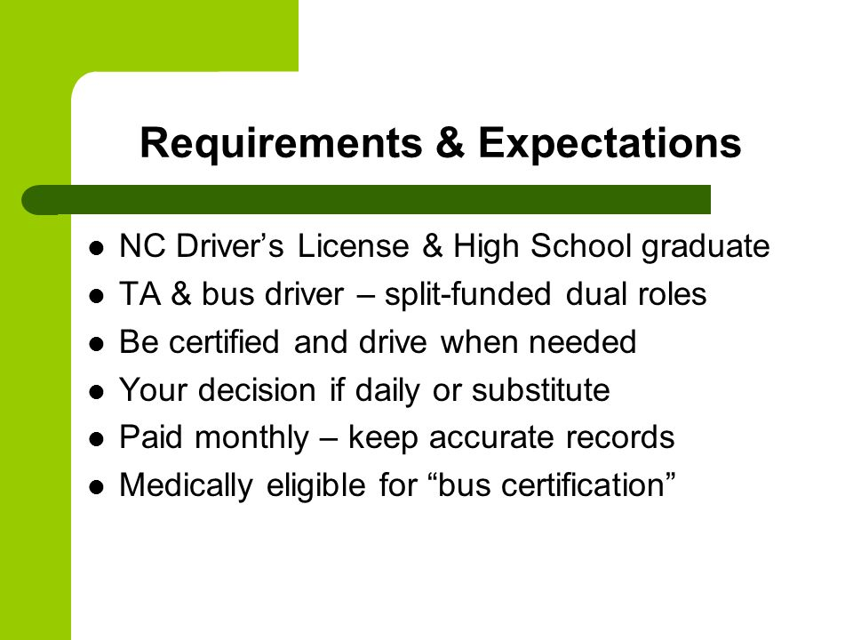 Requirements & Expectations NC Driver's License & High School graduate TA & bus driver – split-funded dual roles Be certified and drive when needed Your decision if daily or substitute Paid monthly – keep accurate records Medically eligible for bus certification