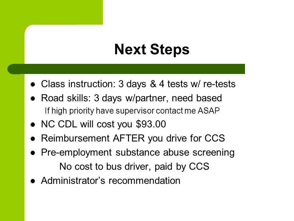 Next Steps Class instruction: 3 days & 4 tests w/ re-tests Road skills: 3 days w/partner, need based If high priority have supervisor contact me ASAP NC CDL will cost you $93.00 Reimbursement AFTER you drive for CCS Pre-employment substance abuse screening No cost to bus driver, paid by CCS Administrator's recommendation