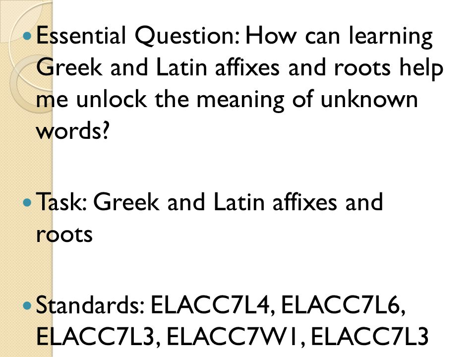 Essential Question: How can learning Greek and Latin affixes and roots help me unlock the meaning of unknown words? Task: Greek and Latin affixes and