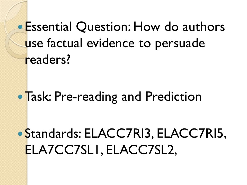 Essential Question: How do authors use factual evidence to persuade readers? Task: Pre-reading and Prediction Standards: ELACC7RI3, ELACC7RI5, ELA7CC7