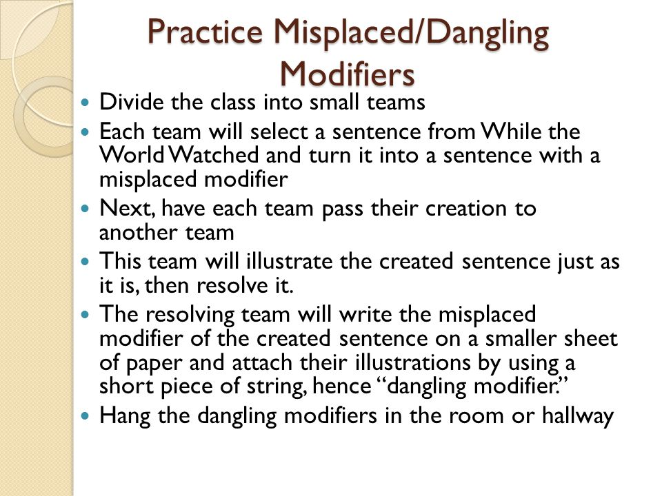 Practice Misplaced/Dangling Modifiers Divide the class into small teams Each team will select a sentence from While the World Watched and turn it into