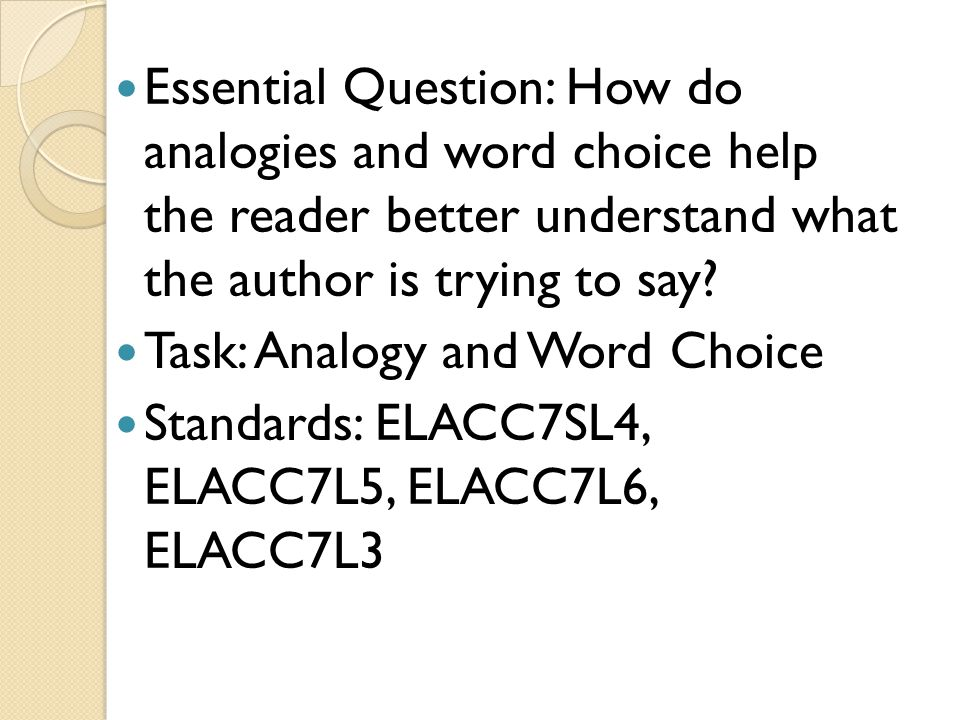 Essential Question: How do analogies and word choice help the reader better understand what the author is trying to say? Task: Analogy and Word Choice