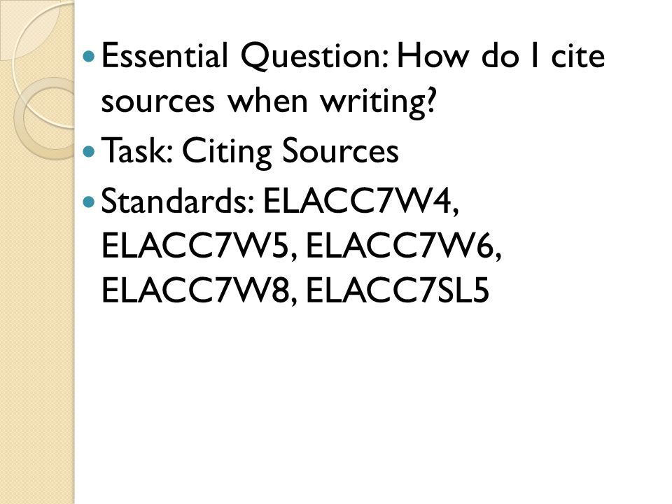 Essential Question: How do I cite sources when writing? Task: Citing Sources Standards: ELACC7W4, ELACC7W5, ELACC7W6, ELACC7W8, ELACC7SL5