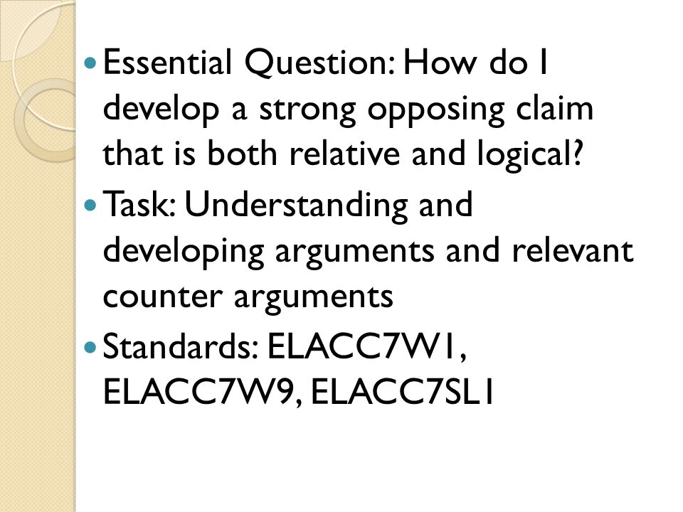 Essential Question: How do I develop a strong opposing claim that is both relative and logical? Task: Understanding and developing arguments and relev