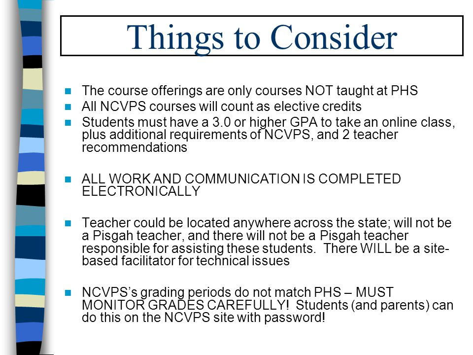 Things to Consider The course offerings are only courses NOT taught at PHS All NCVPS courses will count as elective credits Students must have a 3.0 or higher GPA to take an online class, plus additional requirements of NCVPS, and 2 teacher recommendations ALL WORK AND COMMUNICATION IS COMPLETED ELECTRONICALLY Teacher could be located anywhere across the state; will not be a Pisgah teacher, and there will not be a Pisgah teacher responsible for assisting these students.