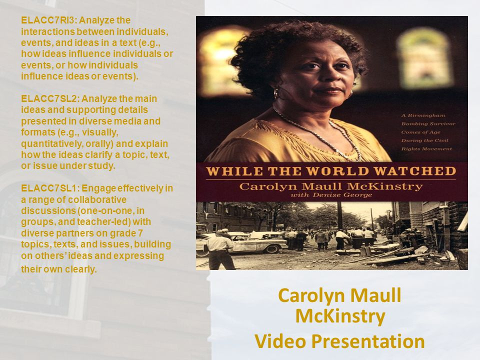 Carolyn Maull McKinstry Video Presentation ELACC7RI3: Analyze the interactions between individuals, events, and ideas in a text (e.g., how ideas influence individuals or events, or how individuals influence ideas or events).