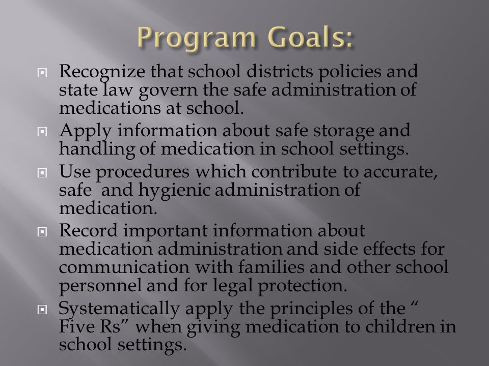  Recognize that school districts policies and state law govern the safe administration of medications at school.  Apply information about safe stora