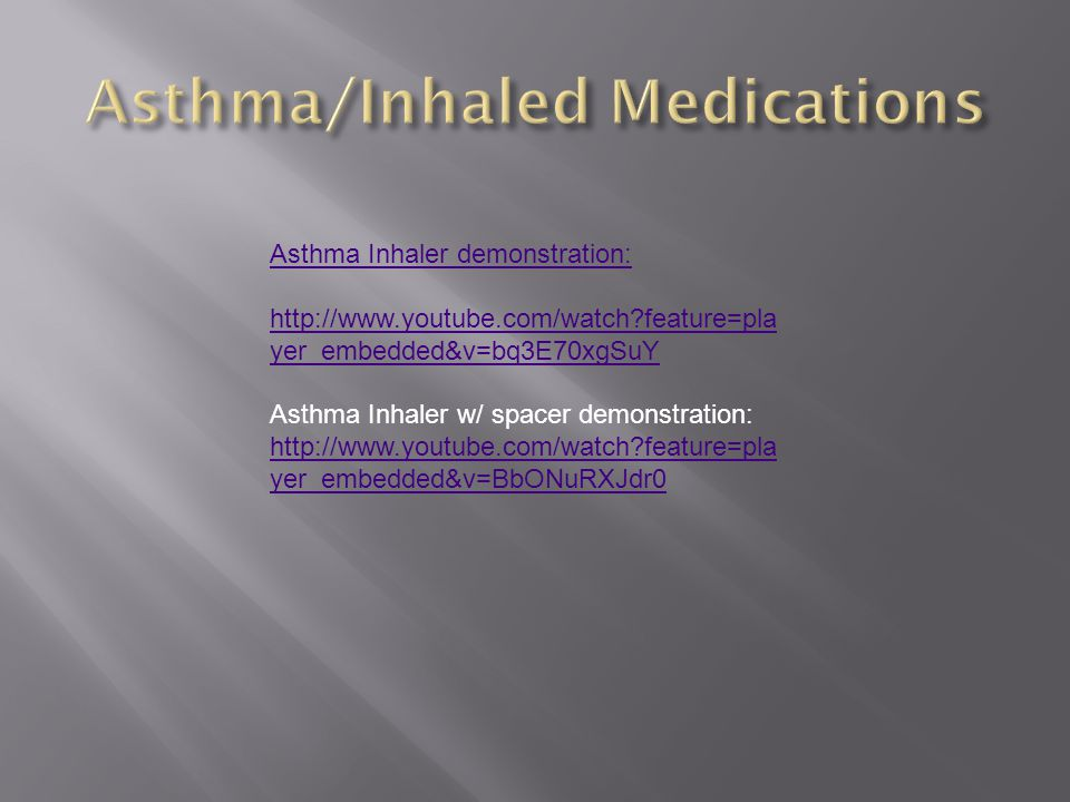 Asthma Inhaler demonstration: http://www.youtube.com/watch?feature=pla yer_embedded&v=bq3E70xgSuY Asthma Inhaler w/ spacer demonstration: http://www.y