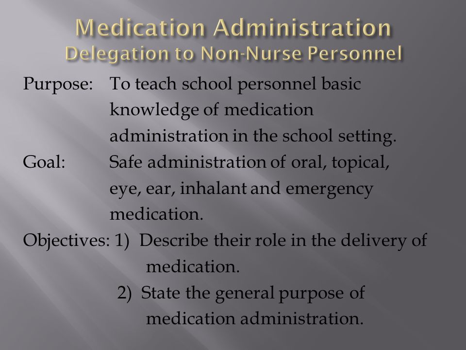 Purpose:To teach school personnel basic knowledge of medication administration in the school setting. Goal:Safe administration of oral, topical, eye,