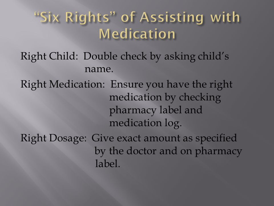 Right Child: Double check by asking child's name. Right Medication: Ensure you have the right medication by checking pharmacy label and medication log
