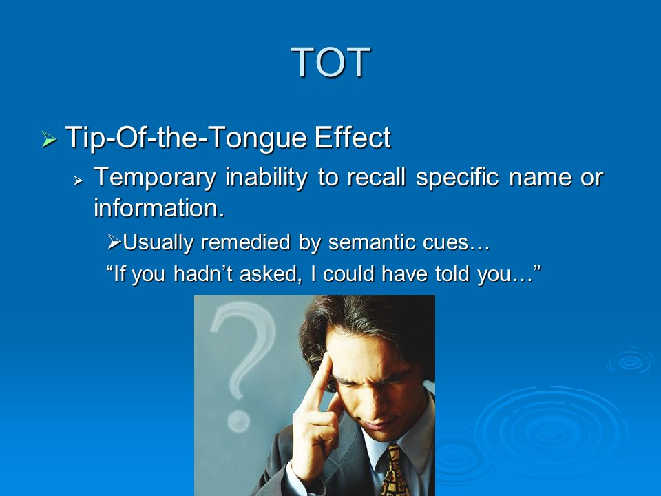 "TOT  Tip-Of-the-Tongue Effect  Temporary inability to recall specific name or information.  Usually remedied by semantic cues… ""If you hadn't asked"
