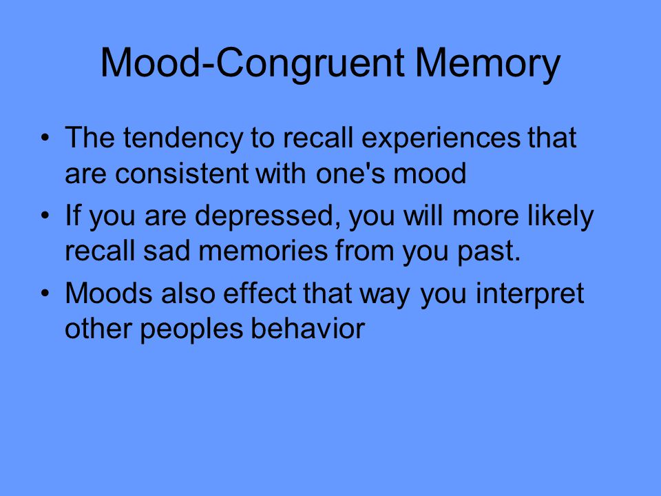 Mood-Congruent Memory The tendency to recall experiences that are consistent with one's mood If you are depressed, you will more likely recall sad mem