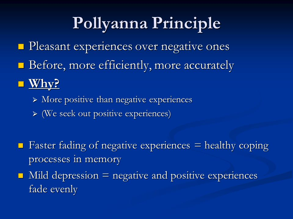 Pollyanna Principle Pleasant experiences over negative ones Pleasant experiences over negative ones Before, more efficiently, more accurately Before,