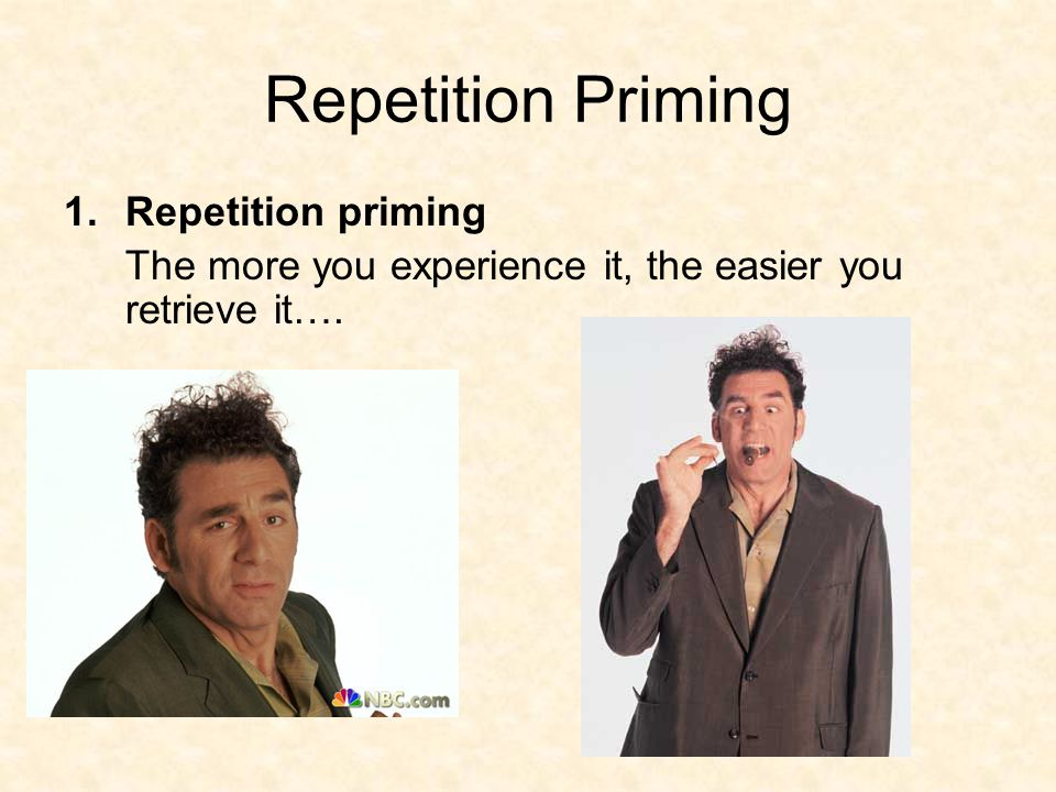 Repetition Priming 1.Repetition priming The more you experience it, the easier you retrieve it….