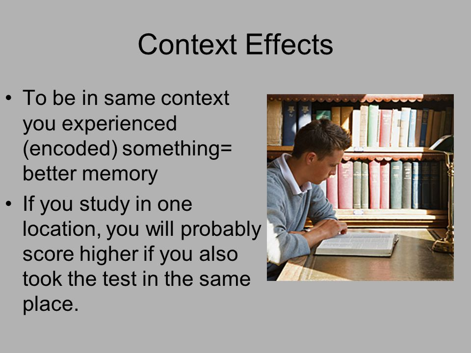 Context Effects To be in same context you experienced (encoded) something= better memory If you study in one location, you will probably score higher