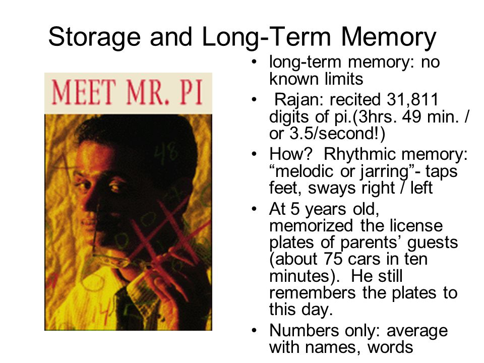 Storage and Long-Term Memory long-term memory: no known limits Rajan: recited 31,811 digits of pi.(3hrs.