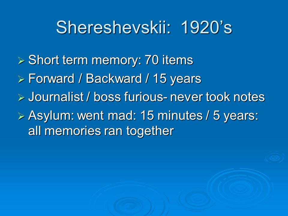 Shereshevskii: 1920's  Short term memory: 70 items  Forward / Backward / 15 years  Journalist / boss furious- never took notes  Asylum: went mad: 15 minutes / 5 years: all memories ran together
