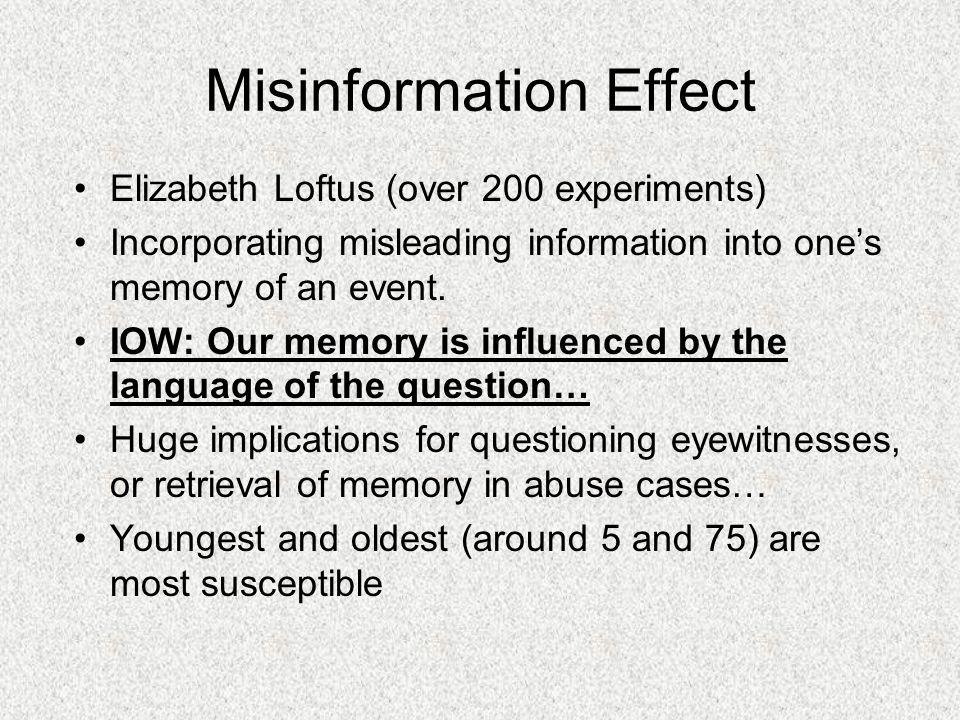 Misinformation Effect Elizabeth Loftus (over 200 experiments) Incorporating misleading information into one's memory of an event. IOW: Our memory is i