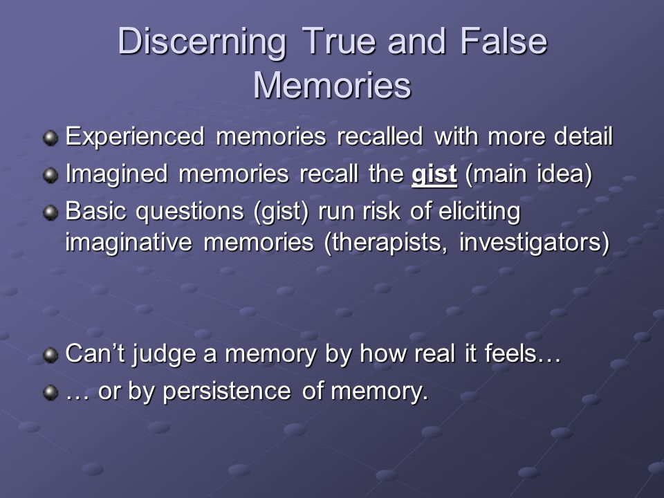 Discerning True and False Memories Experienced memories recalled with more detail Imagined memories recall the gist (main idea) Basic questions (gist)