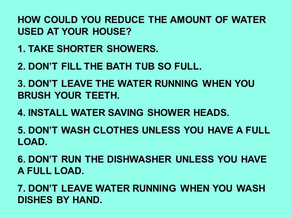 1. TAKE SHORTER SHOWERS. 2. DON'T FILL THE BATH TUB SO FULL.